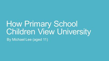 How Primary School Children View University By Michael Lee (aged 11)