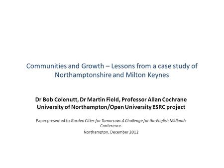 Communities and Growth – Lessons from a case study of Northamptonshire and Milton Keynes Dr Bob Colenutt, Dr Martin Field, Professor Allan Cochrane University.
