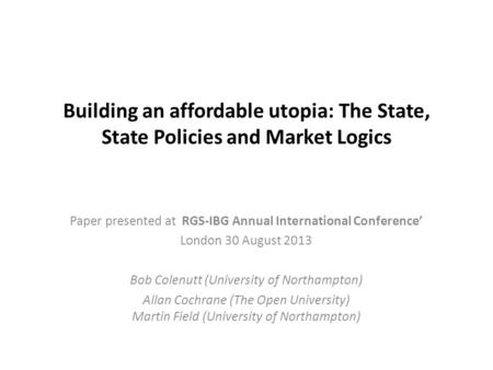 Building an affordable utopia: The State, State Policies and Market Logics Paper presented at RGS-IBG Annual International Conference' London 30 August.