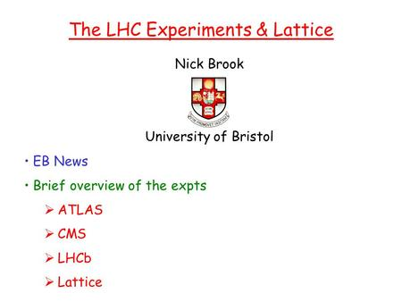 Nick Brook University of Bristol The LHC Experiments & Lattice EB News Brief overview of the expts  ATLAS  CMS  LHCb  Lattice.