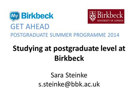GET AHEAD POSTGRADUATE SUMMER PROGRAMME 2014 Studying at postgraduate level at Birkbeck Sara Steinke