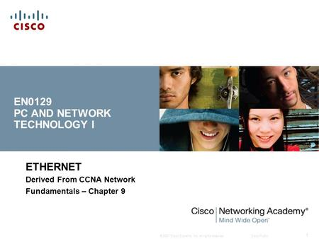 © 2007 Cisco Systems, Inc. All rights reserved.Cisco Public 1 ETHERNET Derived From CCNA Network Fundamentals – Chapter 9 EN0129 PC AND NETWORK TECHNOLOGY.