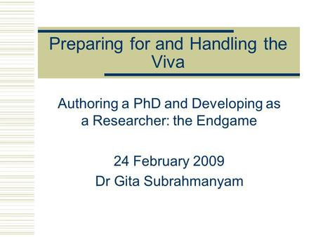 Preparing for and Handling the Viva Authoring a PhD and Developing as a Researcher: the Endgame 24 February 2009 Dr Gita Subrahmanyam.