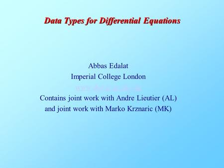 Abbas Edalat Imperial College London www.doc.ic.ac.uk/~ae Contains joint work with Andre Lieutier (AL) and joint work with Marko Krznaric (MK) Data Types.