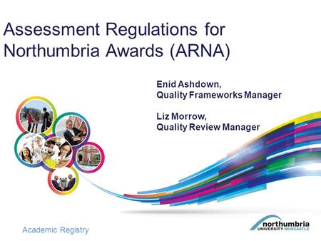 Academic Registry Assessment Regulations for Northumbria Awards (ARNA) Enid Ashdown, Quality Frameworks Manager Liz Morrow, Quality Review Manager.