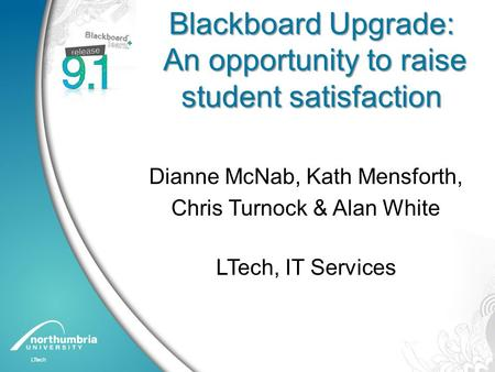 Blackboard Upgrade: An opportunity to raise student satisfaction Dianne McNab, Kath Mensforth, Chris Turnock & Alan White LTech, IT Services.
