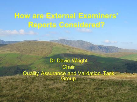 Dr David Wright Chair Quality Assurance and Validation Task Group How are External Examiners' Reports Considered?