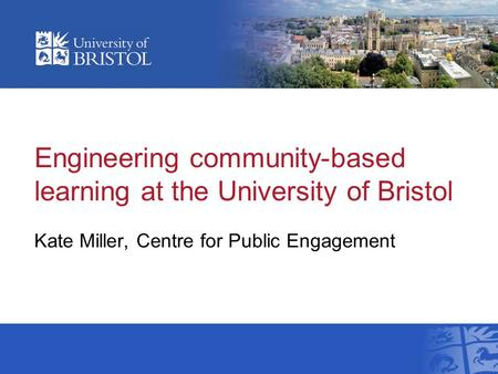 Engineering community-based learning at the University of Bristol Kate Miller, Centre for Public Engagement.