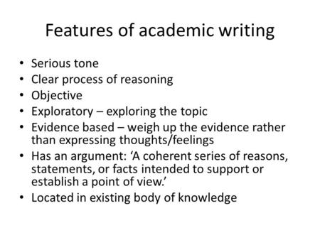 Features of academic writing Serious tone Clear process of reasoning Objective Exploratory – exploring the topic Evidence based – weigh up the evidence.