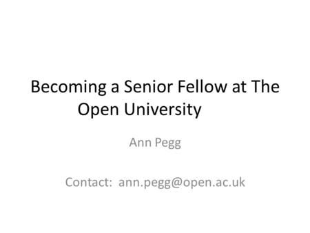 Becoming a Senior Fellow at The Open University Ann Pegg Contact: