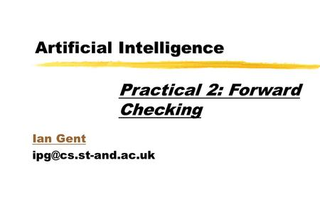 Intelligence Artificial Intelligence Ian Gent Practical 2: Forward Checking.