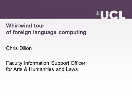 Whirlwind tour of foreign language computing Chris Dillon Faculty Information Support Officer for Arts & Humanities and Laws.