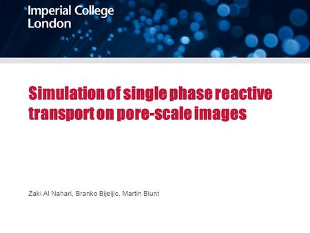 Simulation of single phase reactive transport on pore-scale images Zaki Al Nahari, Branko Bijeljic, Martin Blunt.