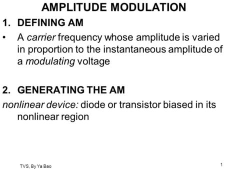 TVS, By Ya Bao 1 AMPLITUDE MODULATION 1.DEFINING AM A carrier frequency whose amplitude is varied in proportion to the instantaneous amplitude of a modulating.