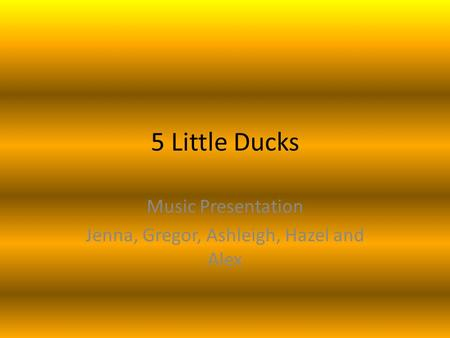 5 Little Ducks Music Presentation Jenna, Gregor, Ashleigh, Hazel and Alex.