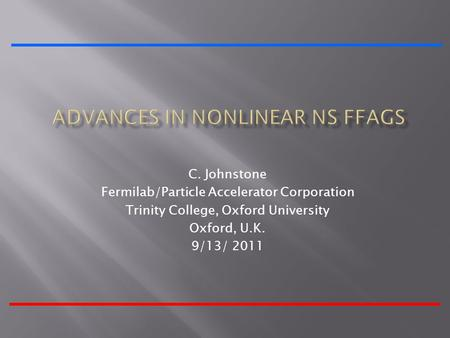 C. Johnstone Fermilab/Particle Accelerator Corporation Trinity College, Oxford University Oxford, U.K. 9/13/ 2011.