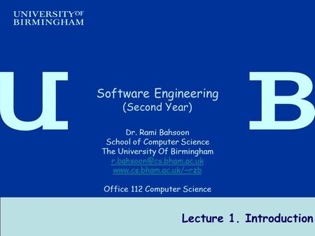 Software Engineering Dr R Bahsoon 1 Lecture 1. Introduction Software Engineering (Second Year) Dr. Rami Bahsoon School of Computer Science The University.