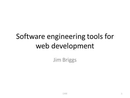 Software engineering tools for web development Jim Briggs 1CASE.
