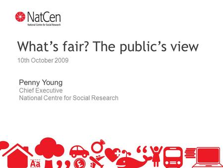 1 What's fair? The public's view 10th October 2009 Penny Young Chief Executive National Centre for Social Research.
