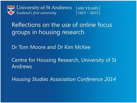 Reflections on the use of online focus groups in housing research Dr Tom Moore and Dr Kim McKee Centre for Housing Research, University of St Andrews Housing.