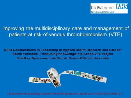 Improving the multidisciplinary care and management of patients at risk of venous thromboembolism (VTE) NIHR Collaborations in Leadership in Applied Health.