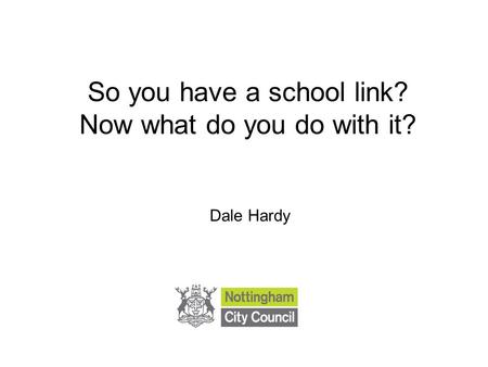 So you have a school link? Now what do you do with it? Dale Hardy.