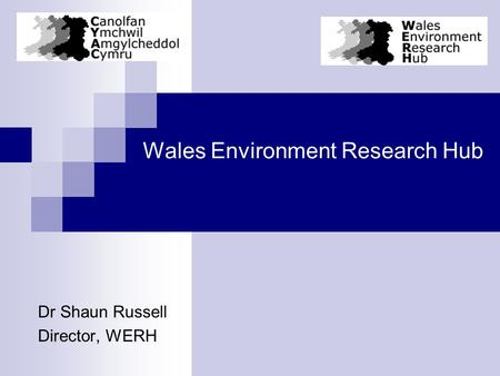 Wales Environment Research Hub Dr Shaun Russell Director, WERH.