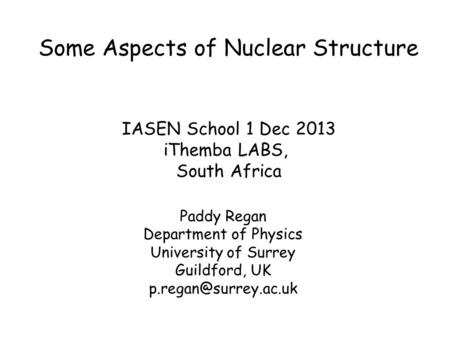 Some Aspects of Nuclear Structure Paddy Regan Department of Physics University of Surrey Guildford, UK IASEN School 1 Dec 2013 iThemba.