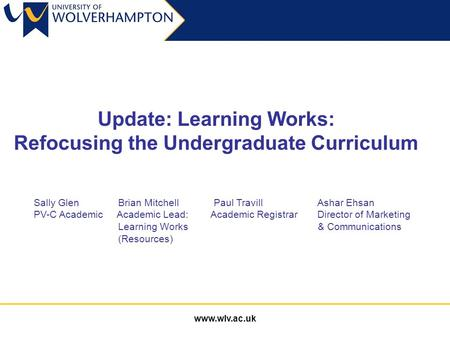 Www.wlv.ac.uk Update: Learning Works: Refocusing the Undergraduate Curriculum Sally Glen Brian Mitchell Paul Travill Ashar Ehsan PV-C Academic Academic.