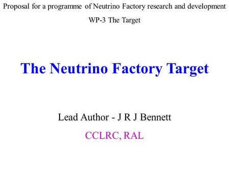 Proposal for a programme of Neutrino Factory research and development WP-3 The Target The Neutrino Factory Target Lead Author - J R J Bennett CCLRC, RAL.