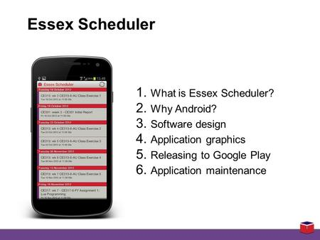 1. What is Essex Scheduler? 2. Why Android? 3. Software design 4. Application graphics 5. Releasing to Google Play 6. Application maintenance Essex Scheduler.