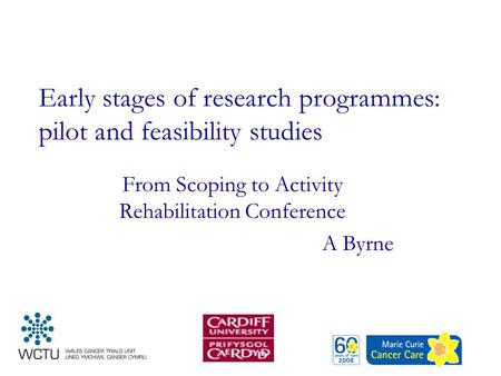 Early stages of research programmes: pilot and feasibility studies From Scoping to Activity Rehabilitation Conference A Byrne.