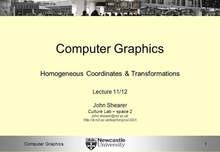 1Computer Graphics Homogeneous Coordinates & Transformations Lecture 11/12 John Shearer Culture Lab – space 2