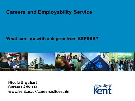 What can I do with a degree from SSPSSR? Careers and Employability Service Nicola Urquhart Careers Adviser www.kent.ac.uk/careers/slides.htm.