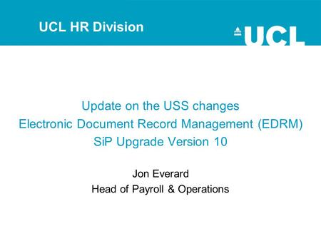 Update on the USS changes Electronic Document Record Management (EDRM) SiP Upgrade Version 10 Jon Everard Head of Payroll & Operations UCL HR Division.