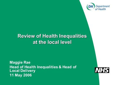 Review of Health Inequalities at the local level Maggie Rae Head of Health Inequalities & Head of Local Delivery 11 May 2006.