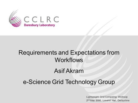 Lightweight Grid Computing Worksop 2 nd May 2006, Losehill Hall, Derbyshire Requirements and Expectations from Workflows Asif Akram e-Science Grid Technology.