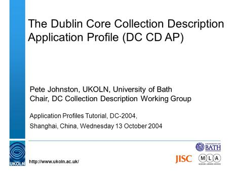 The Dublin Core Collection Description Application Profile (DC CD AP) Pete Johnston, UKOLN, University of Bath Chair, DC Collection Description Working.