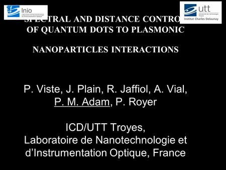 SPECTRAL AND DISTANCE CONTROL OF QUANTUM DOTS TO PLASMONIC NANOPARTICLES INTERACTIONS P. Viste, J. Plain, R. Jaffiol, A. Vial, P. M. Adam, P. Royer ICD/UTT.
