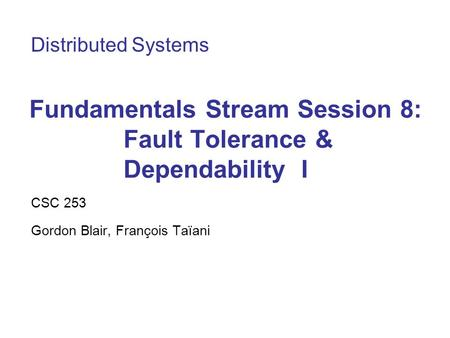 Fundamentals Stream Session 8: Fault Tolerance & Dependability I CSC 253 Gordon Blair, François Taïani Distributed Systems.