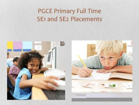 PGCE Primary Full Time SE1 and SE2 Placements. Aims of this briefing meeting  Know about the changes made to documentation for 2011-12  Be aware of.