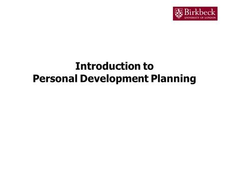 Introduction to Personal Development Planning. What is Personal Development Planning? The process of Personal Development Planning (PDP) is designed to.