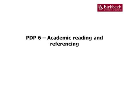 PDP 6 – Academic reading and referencing. Academic reading Reading is an essential part of doing any degree This is where you will get the bulk of the.