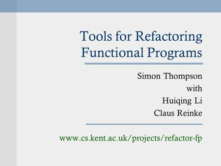 Tools for Refactoring Functional Programs Simon Thompson with Huiqing Li Claus Reinke www.cs.kent.ac.uk/projects/refactor-fp.