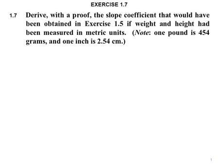 1.7 Derive, with a proof, the slope coefficient that would have been obtained in Exercise 1.5 if weight and height had been measured in metric units. (Note: