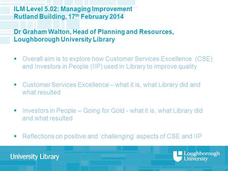 ILM Level 5.02: Managing Improvement Rutland Building, 17 th February 2014 Dr Graham Walton, Head of Planning and Resources, Loughborough University Library.