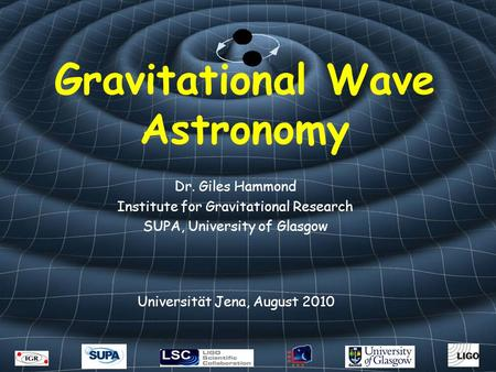 Gravitational Wave Astronomy Dr. Giles Hammond Institute for Gravitational Research SUPA, University of Glasgow Universität Jena, August 2010.