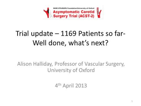 Alison Halliday, Professor of Vascular Surgery, University of Oxford 4 th April 2013 Trial update – 1169 Patients so far- Well done, what's next? 1.