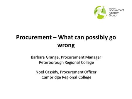 Procurement – What can possibly go wrong Barbara Grange, Procurement Manager Peterborough Regional College Noel Cassidy, Procurement Officer Cambridge.