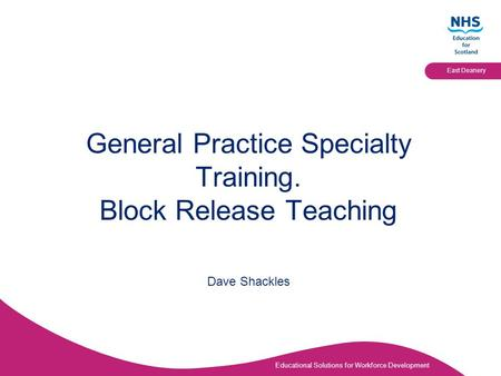 Educational Solutions for Workforce Development East Deanery General Practice Specialty Training. Block Release Teaching Dave Shackles.